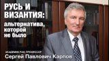 Лекция С.П.Карпова «Русь и Византия: альтернатива, которой не было»